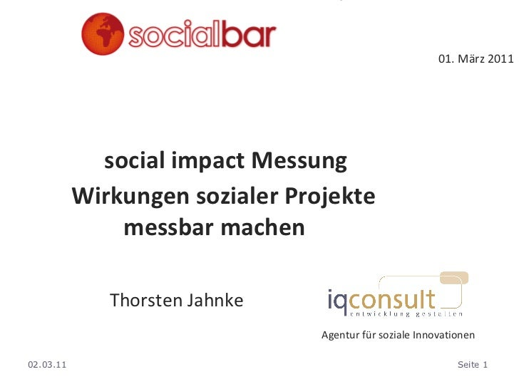 01. März 2011 social impact Messung Wirkungen sozialer Projekte  messbar machen <ul><ul><ul><li>Thorsten Jahnke </li></ul>...