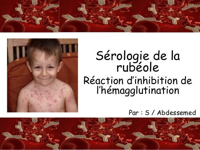 S/A  SérologRie de la  rubéole  Réaction d'inhibition de  l'hémagglutination  Par : S / Abdessemed