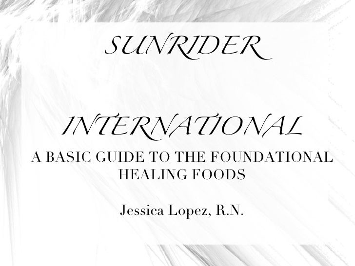 SUNRIDER INTERNATIONAL A BASIC GUIDE TO THE FOUNDATIONAL HEALING FOODS Jessica Lopez, R.N.