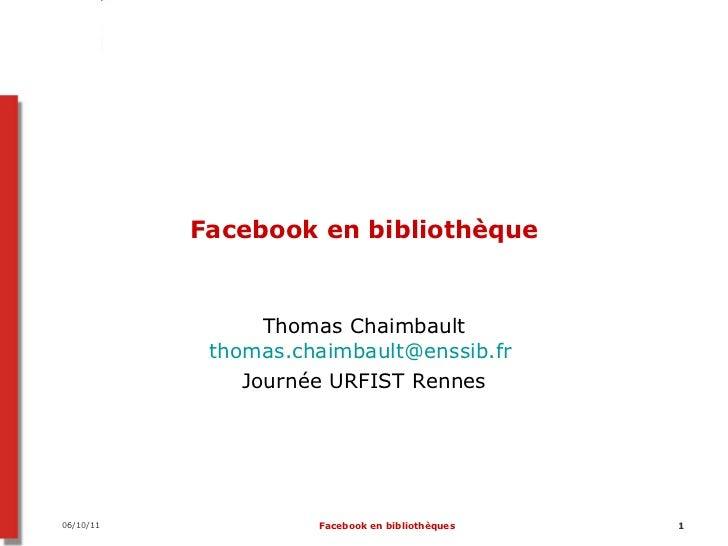 Facebook en bibliothèque Thomas Chaimbault [email_address]   Journée URFIST Rennes 07/10/11 Facebook en bibliothèques