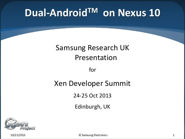 Dual-AndroidTM on Nexus 10 Samsung Research UK Presentation for  Xen Developer Summit 24-25 Oct 2013 Edinburgh, UK  10/21/...