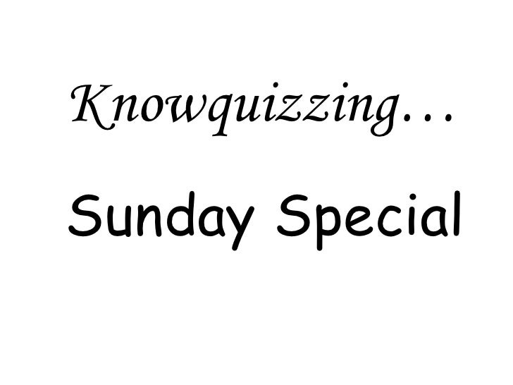 Knowquizzing… Sunday Special