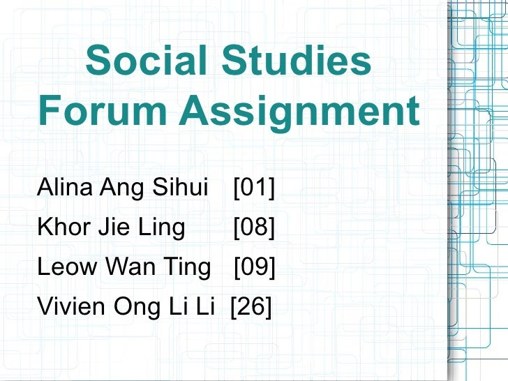 Social Studies Forum Assignment <ul><li>Alina Ang Sihui   [01] </li></ul><ul><li>Khor Jie Ling   [08] </li></ul><ul><li>Le...