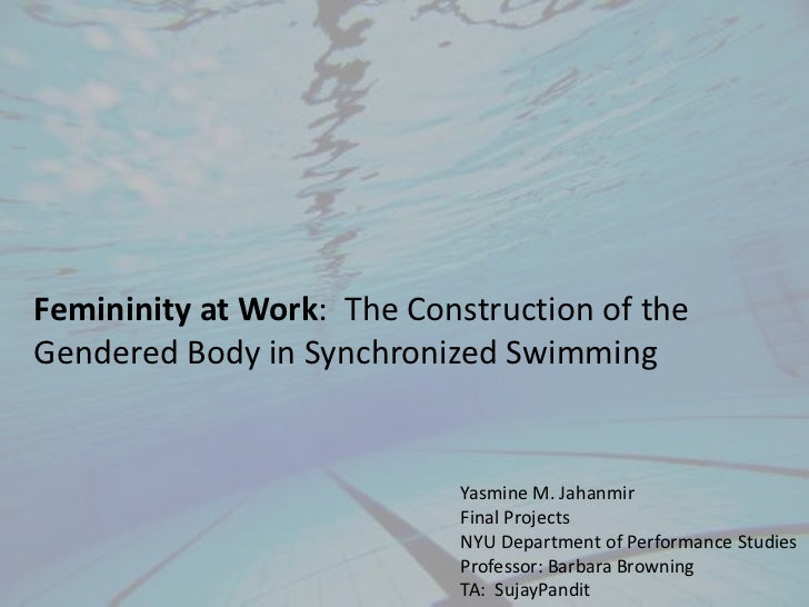 Femininity at Work:  The Construction of the Gendered Body in Synchronized Swimming<br />Yasmine M. Jahanmir<br />Final Pr...