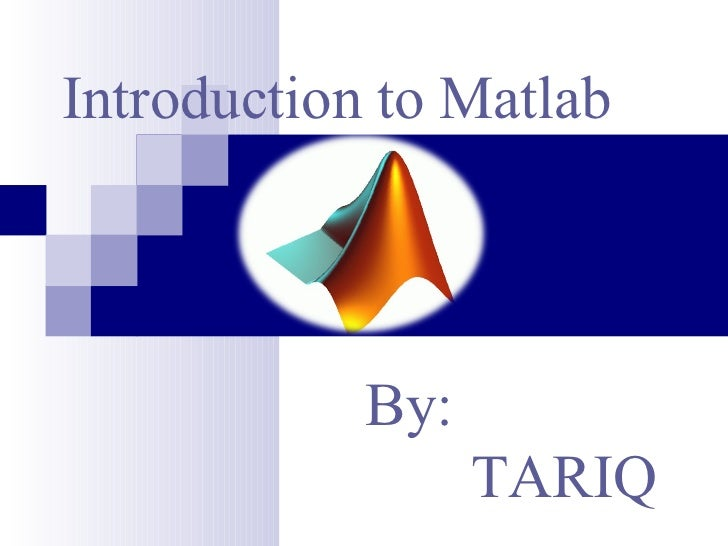 Introduction to Matlab By: TARIQ