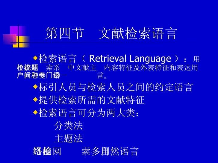 第四节  文献检索语言 <ul><li>检索语言( Retrieval Language ): 用于描述检索系统中文献主题内容特征及外表特征和表达用户信息提问的一种专门语言。 </li></ul><ul><li>标引人员与检索人员之间的约定语言...