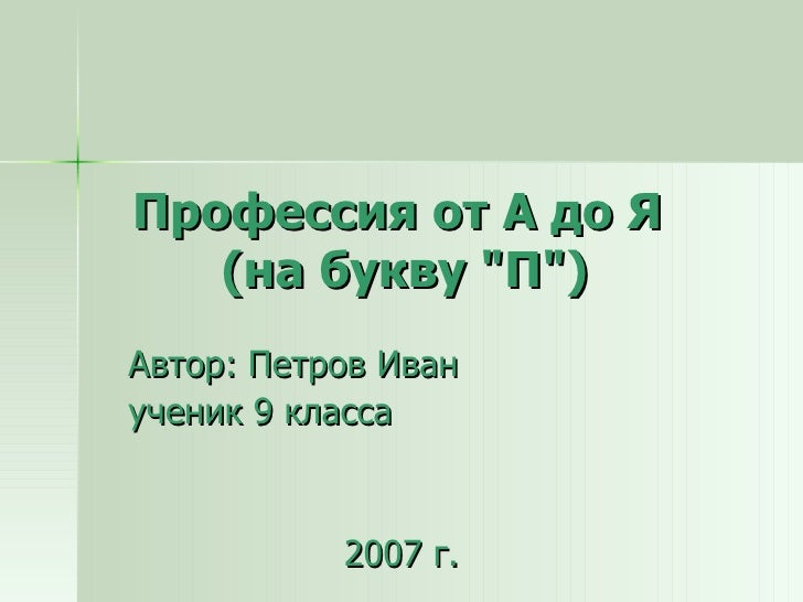"""Профессия от А до Я  (на букву """"П"""") Автор: Петров Иван ученик 9 класса 2007 г."""