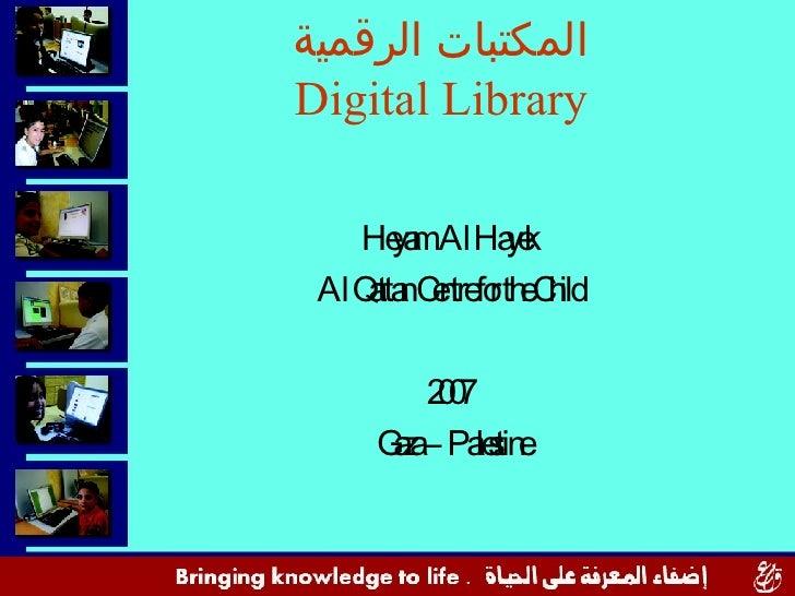 المكتبات الرقمية Digital Library <ul><li>Heyam  Al Hayek </li></ul><ul><li>Al Qattan Centre for the Child </li></ul><ul><l...
