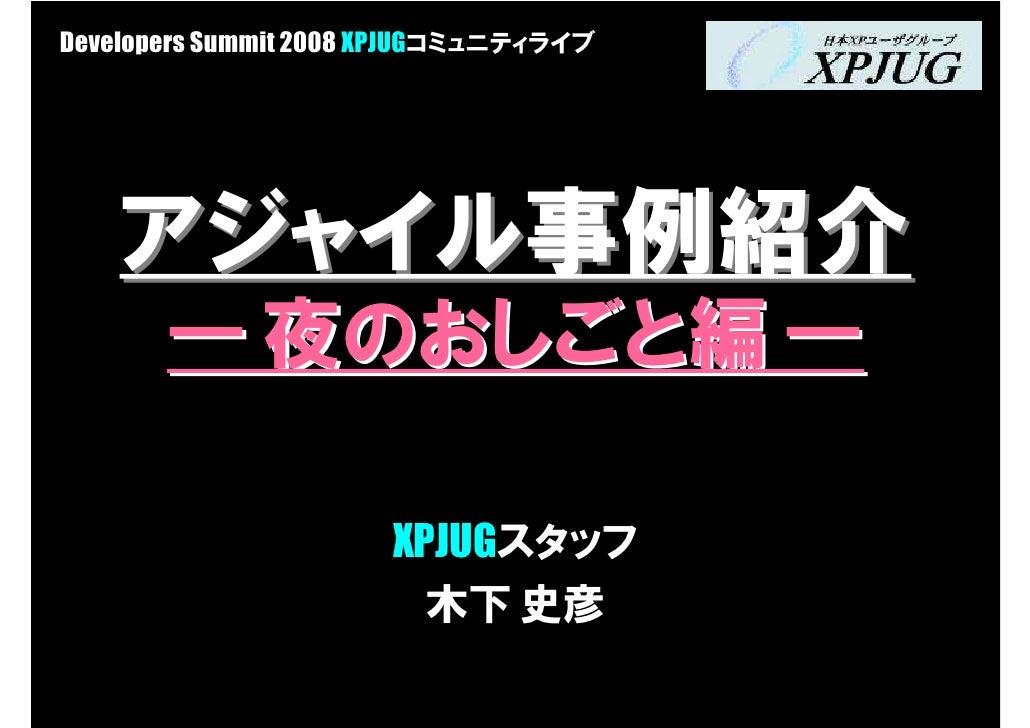 Developers Summit 2008 XPJUGコミュニティライブ         アジャイル事例紹介        ― 夜のおしごと編 ―                        XPJUGスタッフ               ...