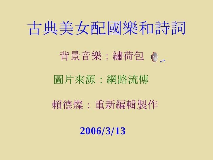 古典美女配國樂和詩詞 圖片來源 : 網路流傳 賴德燦 :重新編輯 製作 2006/3/13 背景音樂:繡荷包