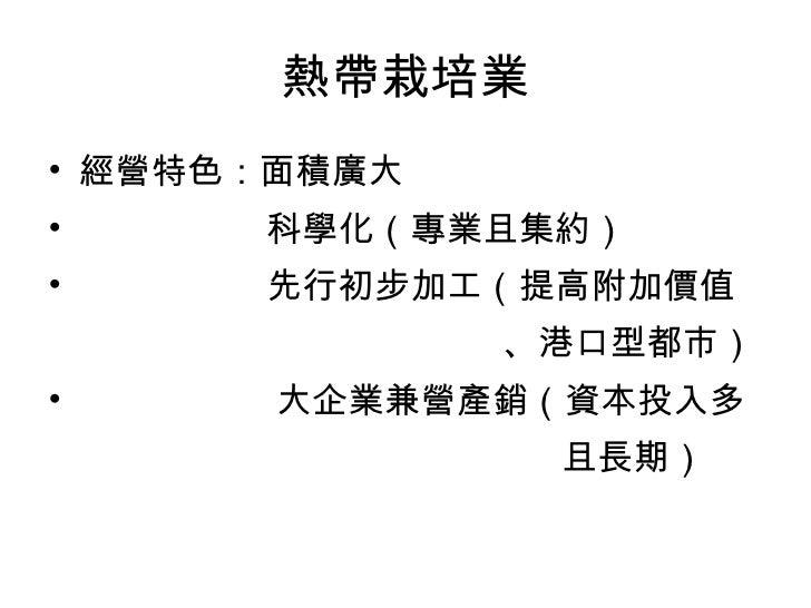 熱帶栽培業 <ul><li>經營特色:面積廣大 </li></ul><ul><li>科學化(專業且集約) </li></ul><ul><li>先行初步加工(提高附加價值 </li></ul><ul><li>、港口型都市) </li></ul><...