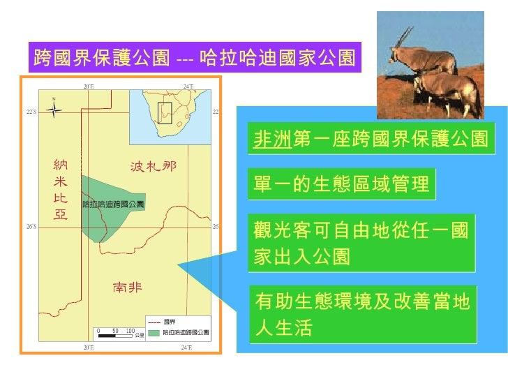 跨國界保護公園 --- 哈拉哈迪國家公園 非洲 第一座跨國界保護公園 單一的生態區域管理 觀光客可自由地從任一國 家出入公園 有助生態環境及改善當地 人生活