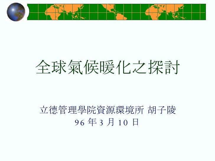 全球氣候暖化之探討 立德管理學院資源環境所 胡子陵 96 年 3 月 10 日