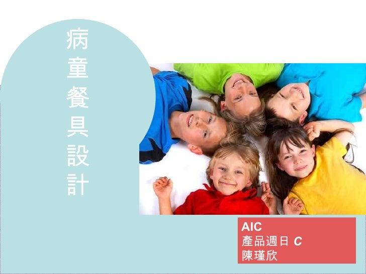 病 童 餐 具 設 計 AIC 產品週日 C 陳瑾欣