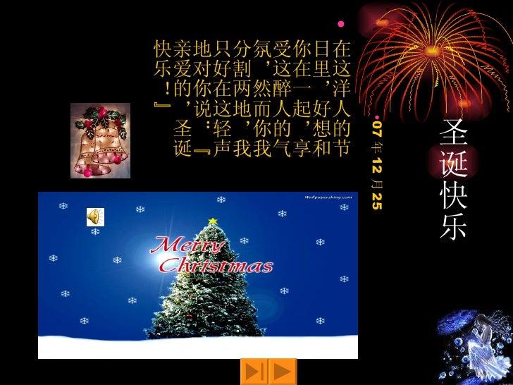 """圣诞快乐 <ul><li>在这洋人的节日里,好想和你在一起,享受这醉人的气氛,然而你我分割两地,我只好在这轻声地对你说:""""亲爱的,圣诞快乐!""""  </li></ul><ul><li>07 年 12 月 25 </li></ul>"""