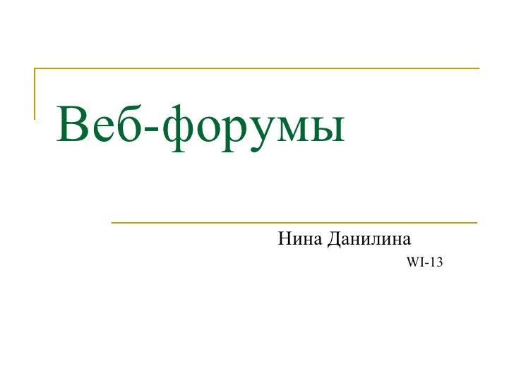 Веб-форумы <ul><li>Нина Данилина </li></ul><ul><ul><ul><ul><ul><li>WI-13 </li></ul></ul></ul></ul></ul>