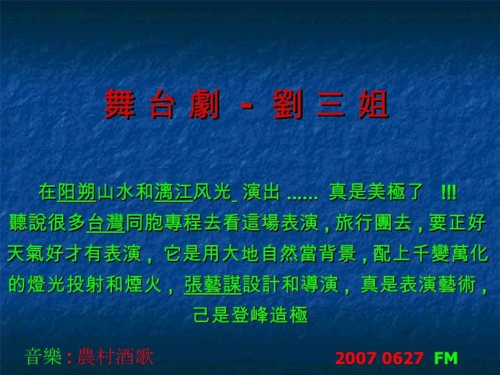舞 台 劇  -  劉 三 姐   在 阳朔 山水和 漓江 风光   演出 ......   真是美極了   !!!   聽說很多 台灣 同胞 專程去看這場表演 , 旅行團去 , 要正好   天氣好才有表演 ,  它是用大地自然當背景 , 配...