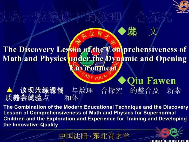 <ul><li>谈现代教育技术与数理综合探究课的整合及创新素质培养的几点尝试和体验   </li></ul><ul><li>邱发文 </li></ul>The Discovery Lesson of the Comprehensiveness ...