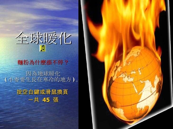 全球暖化 麵粉為什麼漲不停? 因為地球暖化 ( 小麥要生長在寒冷的地方 ) 。 按空白鍵或滑鼠換頁  一共  45  張