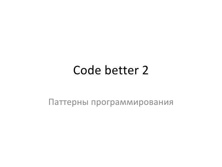 Code better 2 Паттерны программирования