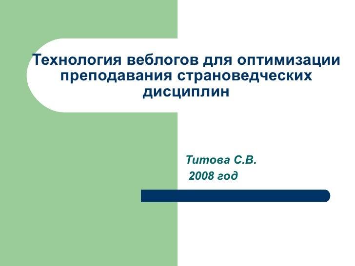 Технология веблогов для оптимизации преподавания страноведческих дисциплин Титова С.В. 200 8  год