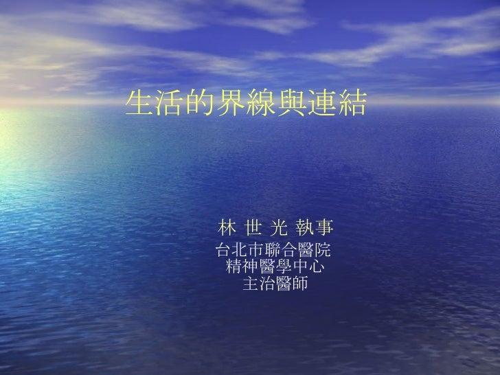 林 世 光   執事 台北市聯合醫院  精神醫學中心 主治醫師 生活的界線與連結