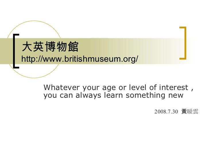 大 英博物館  http://www.britishmuseum.org/ Whatever your age or level of interest , you can always learn something new   2008.7...