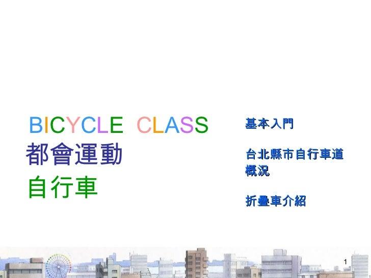 B I C Y C L E   C L A S S 都會運動  自行車 基本入門 台北縣市自行車道概況 折疊車介紹
