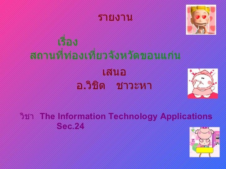 รายงาน เรื่อง สถานที่ท่องเที่ยวจังหวัดขอนแก่น เสนอ อ . วิชิต  ชาวะหา วิชา   The Information Technology Applications Sec.24