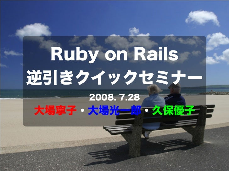 Ruby on Rails 逆引きクイックセミナー 2008. 7.28 大場寧子・大場光一郎・久保優子