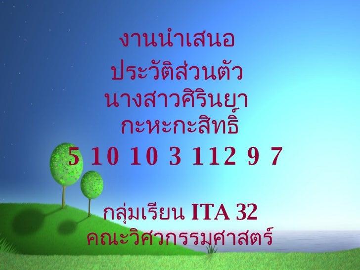 งานนำเสนอ ประวัติส่วนตัว นางสาวศิรินยา  กะหะกะสิทธิ์ 51010311297 กลุ่มเรียน  ITA 32 คณะวิศวกรรมศาสตร์