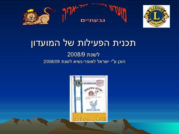 """תכנית הפעילות של המועדון   לשנת  2008/9   הוכן ע """" י ישראל לאופר - נשיא לשנת  2008/09 מועדון ליונס גור-אריה גבעתיים"""