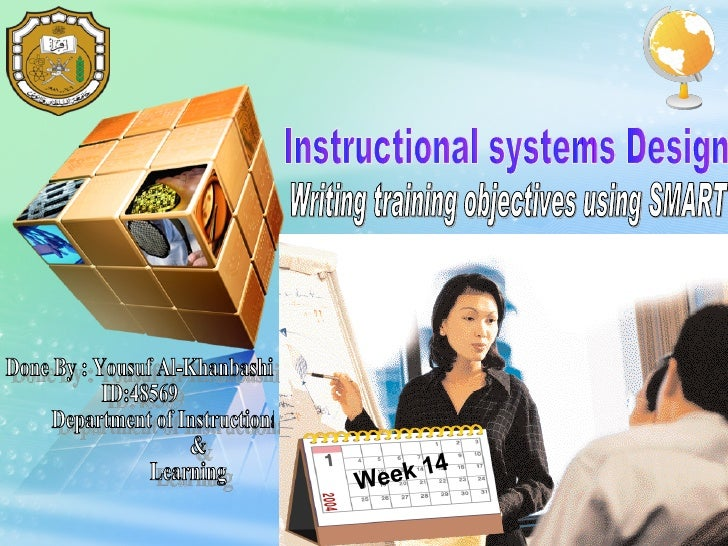 Instructional systems Design Done By : Yousuf Al-Khanbashi ID:48569 Department of Instructional &  Learning  Week 14 Writi...