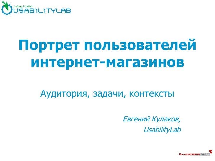 Портрет пользователей интернет-магазинов Аудитория, задачи, контексты Евгений Кулаков, UsabilityLab