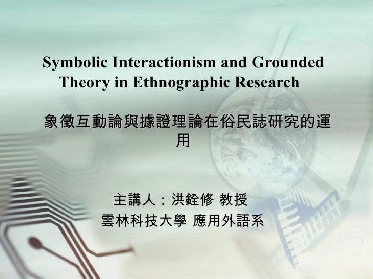 Symbolic Interactionism and Grounded Theory in Ethnographic Research    象徵互動論與據證理論在俗民誌研究的運用 主講人:洪銓修 教授  雲林科技大學 應用外語系