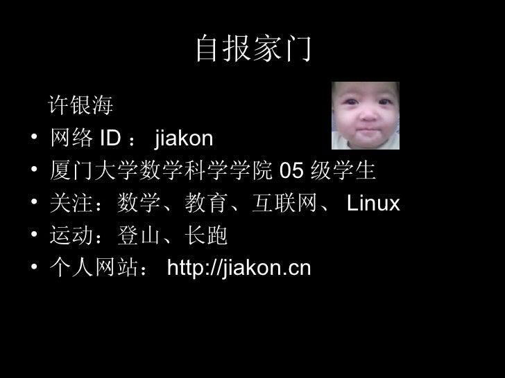 自报家门 <ul><li>许银海 </li></ul><ul><li>网络 ID : jiakon </li></ul><ul><li>厦门大学数学科学学院 05 级学生 </li></ul><ul><li>关注:数学、教育、互联网、 Linu...