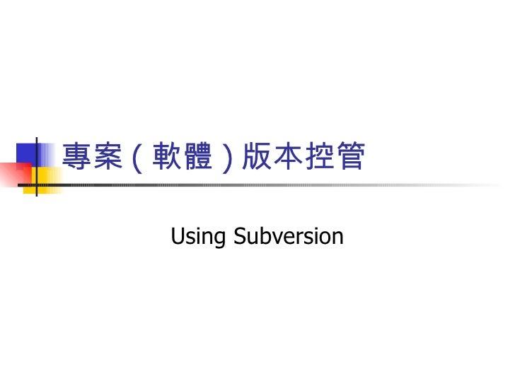 專案 ( 軟體 ) 版本控管      Using Subversion