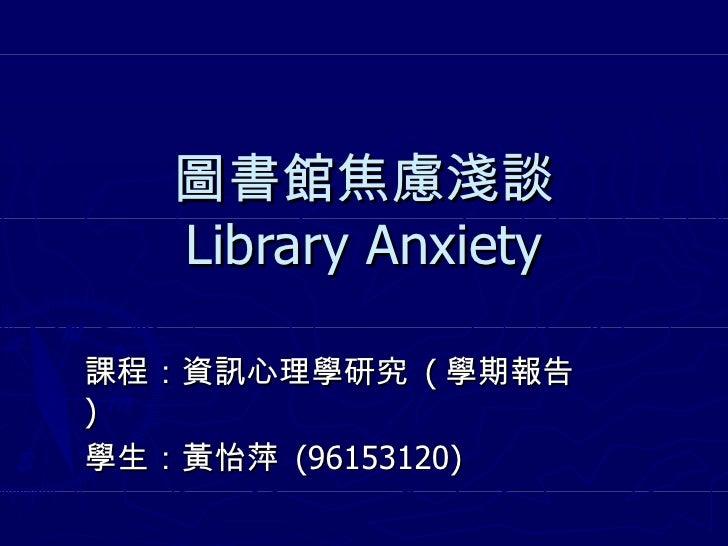 圖書館焦慮淺談 Library Anxiety 課程:資訊心理學研究  ( 學期報告 ) 學生:黃怡萍  (96153120)