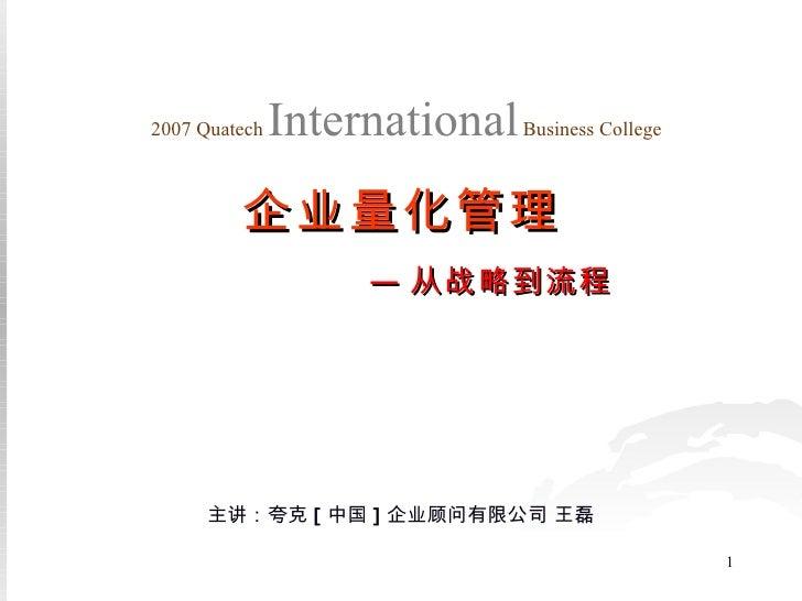 主讲:夸克 [ 中国 ] 企业顾问有限公司 王磊 2007 Quatech   International   Business College 企业量化管理 — 从战略到流程