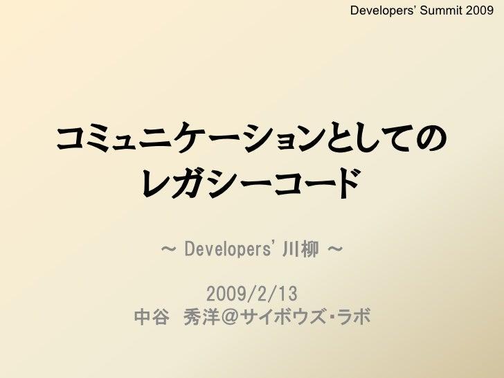 Developers' Summit 2009     コミュニケーションとしての    レガシーコード    ~ Developers' 川柳 ~        2009/2/13   中谷 秀洋@サイボウズ・ラボ