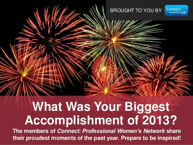 BROUGHT TO YOU BY  What Was Your Biggest Accomplishment of 2013? The members of Connect: Professional Women's Network shar...