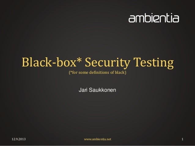 Black-box* Security Testing (*for some definitions of black) Jari Saukkonen 12.9.2013 www.ambientia.net 1