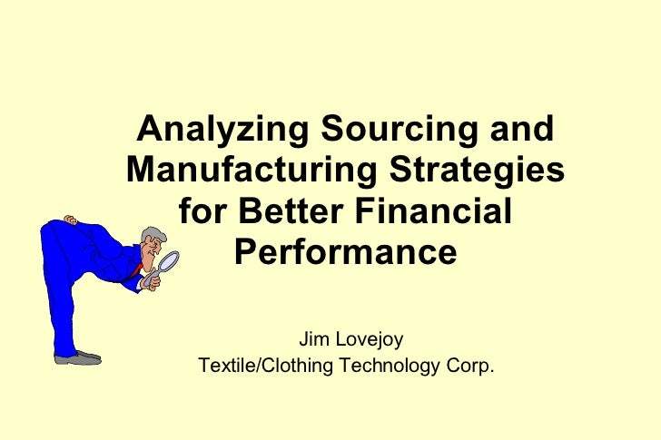 Analyzing Sourcing and Manufacturing Strategies for Better Financial Performance   Jim Lovejoy Textile/Clothing Technology...