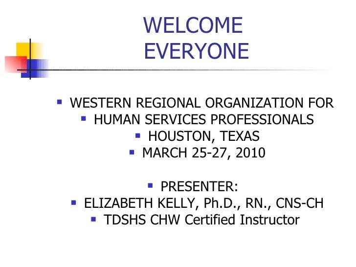 WELCOME  EVERYONE <ul><li>WESTERN REGIONAL ORGANIZATION FOR  </li></ul><ul><li>HUMAN SERVICES PROFESSIONALS </li></ul><ul>...