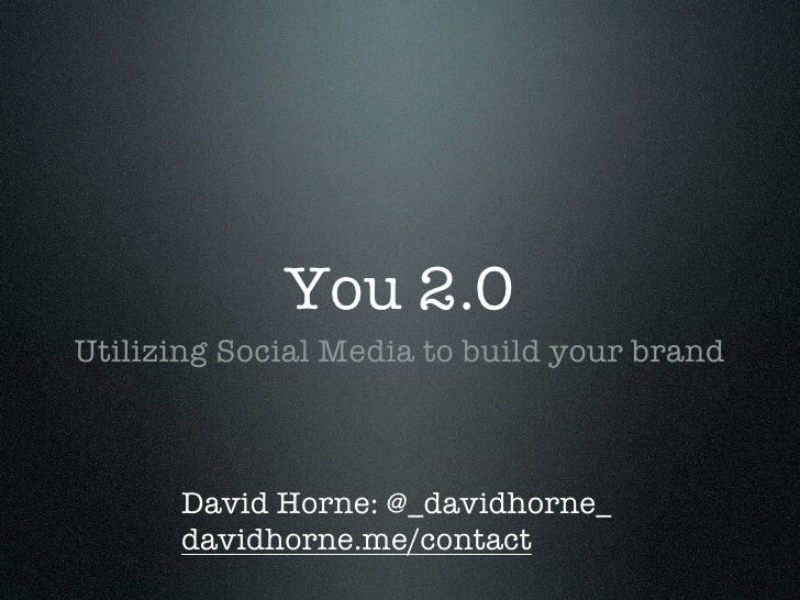 You 2.0 Utilizing Social Media to build your brand          David Horne: @_davidhorne_       davidhorne.me/contact