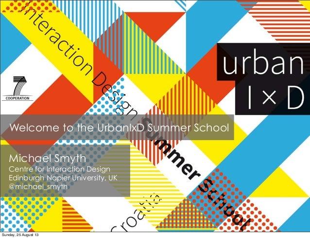 Welcome to the UrbanIxD Summer School Michael Smyth Centre for Interaction Design Edinburgh Napier University, UK @michael...