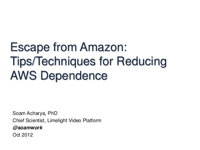 Escape from Amazon:Tips/Techniques for ReducingAWS DependenceSoam Acharya, PhDChief Scientist, Limelight Video Platform@so...