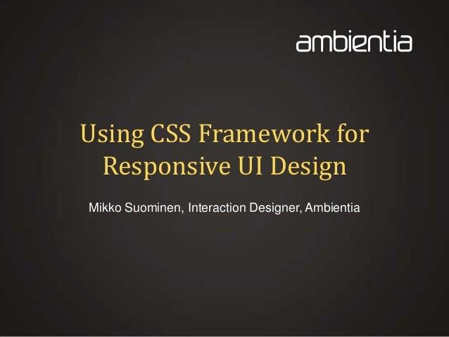 Using CSS Framework for Responsive UI Design Mikko Suominen, Interaction Designer, Ambientia