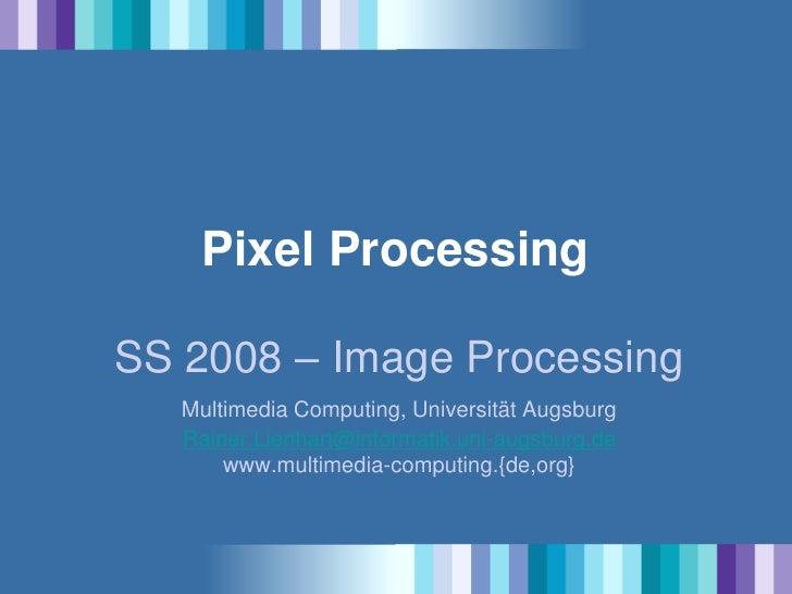 Pixel Processing  SS 2008 – Image Processing    Multimedia Computing, Universität Augsburg    Rainer.Lienhart@informatik.u...