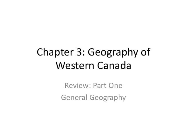 Chapter 3: Geography of Western Canada Review: Part One General Geography